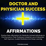 Doctor and Physician Success Affirmations: Positive Daily Affirmations for Medically Inclined Individuals to Find Success in Their Profession Using the Law of Attraction