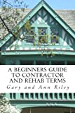 img - for A Beginners Guide to Contractor and Rehab Terms: A Contractor Dictionary For Investors, Rehabbers, Agents And Newbies! (Breaking the Real Estate Learning Curve) book / textbook / text book