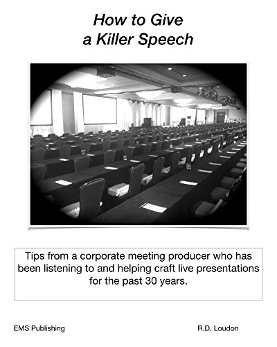 R D Loudon - How to Give a Killer Speech.: Tips from a corporate meeting producer who has been listening to, and helping craft live presentations for the past 30 years. (English Edition)