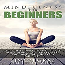 Mindfulness for Beginners: Live Stress, Anxiety, and Worry Free: How to Find Peace, Happiness and Calm in Every Moment: Bonus 90-Day Mindfulness (       UNABRIDGED) by Simon Gray Narrated by Phil Baker