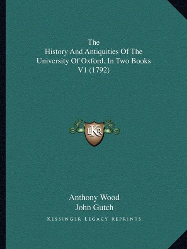 The History and Antiquities of the University of Oxford, in the History and Antiquities of the University of Oxford, in Two Books V1 (1792) Two Books