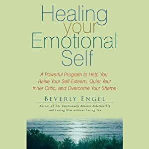 Healing Your Emotional Self: A Powerful Program to Help You Raise Your Self-Esteem, Quiet Your Inner Critic, and Overcome Your Shame | [Beverly Engel]