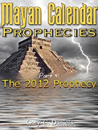 Mayan Calendar Prophecies| Part 4: The 2012 Prophecy