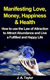 img - for Law of Attraction: Manifesting Love, Money, Happiness and Wealth: How to Use the Law of Attraction to Attract Abundance and Live a Fulfilled and Happy ... Health, Manifesting Success Book 1) book / textbook / text book