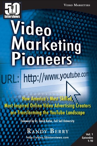 Video Marketing Pioneers: How America'S Most Skilled, Most Inspired, Online Video Advertising Creators Are Transforming The Youtube Landscape (50 Interviews)