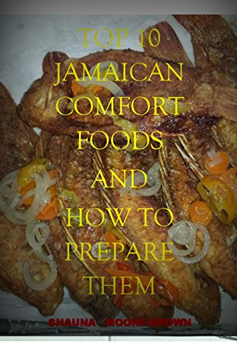 TOP 10 JAMAICAN COMFORT FOODS AND HOW TO PREPARE THEM by Shauna Moore-Brown