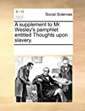 A supplement to Mr. Wesleys pamphlet entitled Thoughts upon slavery.