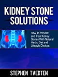 Kidney Stone Solutions: How to Prevent and Treat Kidney Stones With Natural Herbs, Diet and Lifestyle Choices (Natural Remedies)