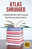 Atlas Shrugged: A Book Review and Lessons from the Ayn Rand Classic: Atlas Shrugged Ayn Rand, Atlas  Shrugged the Novel, The FountainHead, The Virtue of Selfishness, Philosophy (Capitalism 1)