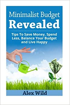 The Minimalist Budget Revealed:: Tips To Save Money, Spend Less, Balance Your Budget And Live Happy (Minimalist Budget, Minimalism) (Volume 1)