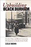 Upbuilding Black Durham: Gender, Class, and Black Community Development in the Jim Crow South (The John Hope Franklin Series in African American History and Culture)