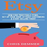 Etsy: How to Find Profitable Items, Set up Your Shop, Attract Customers & Start Selling Today | Chris Demmer