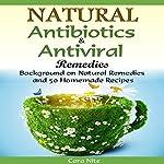 Natural Antibiotics & Antiviral Remedies: Background on Natural Remedies and 50 Homemade Recipes | Cara Nite