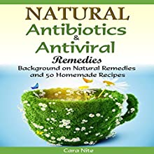 Natural Antibiotics & Antiviral Remedies: Background on Natural Remedies and 50 Homemade Recipes (       UNABRIDGED) by Cara Nite Narrated by Anna Castiglioni