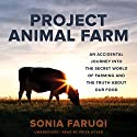 Project Animal Farm: An Accidental Journey into the Secret World of Farming and the Truth About Our Food (       UNABRIDGED) by Sonia Faruqi Narrated by Priya Ayyar