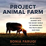 Project Animal Farm: An Accidental Journey into the Secret World of Farming and the Truth About Our Food | Sonia Faruqi