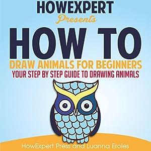 How to Draw Animals for Beginners Hörbuch von  HowExpert Press, Luanna Eroles Gesprochen von: Chandler Gray
