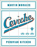 Ceviche: Peruvian Kitchen: Authentic Recipes for Lomo Saltado, Anticuchos, Tiraditos, Alfajores, and Pisco Cocktails