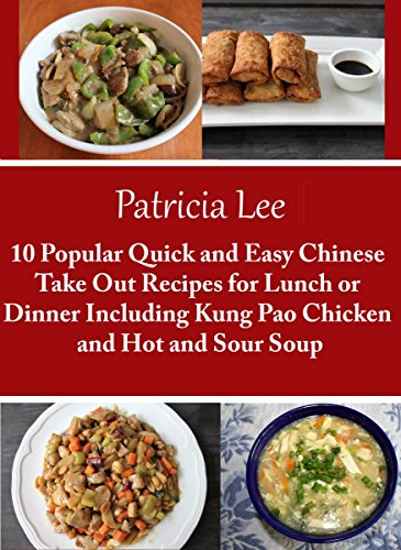 10 Popular Quick and Easy Chinese Take Out Recipes for Lunch or Dinner Including Kung Pao Chicken and Hot Sour Soup by Patricia Lee