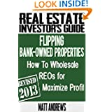 Real Estate Investor's Guide to Flipping Bank-Owned Properties: How to Wholesale REOs for Maximum Profit 2013...