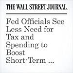 Fed Officials See Less Need for Tax and Spending to Boost Short-Term Growth | Shayndi Raice