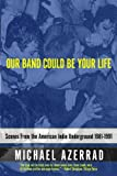 Our Band Could Be Your Life: Scenes from the American Indie Underground 1981-1991 (0316787531) by Azerrad, Michael