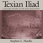 Texian Iliad: A Military History of the Texas Revolution: Texas Classics | Stephen L. Hardin