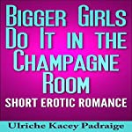 Bigger Girls Do It in the Champagne Room: Short Erotic Romance | Ulriche Kacey Padraige