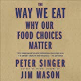 The Way We Eat: Why Our Food Choices Matter ~ Peter Singer