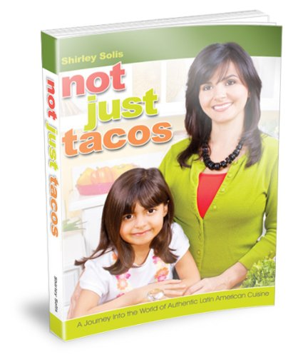 Not Just Tacos - A Journey Into the World of Authentic Latin American Cuisine by Shirley Solis