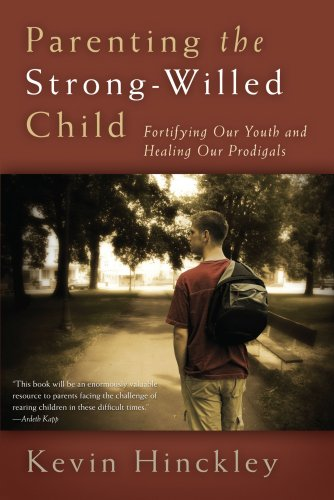 Parenting the Strong-Willed Child: Fortifying Our Youth and Healing Our Prodigals, Kevin Hinckley