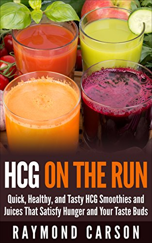 HCG on the Run: Quick, Healthy, and Tasty HCG Smoothies and Juices That Satisfy Hunger and Your Taste Buds