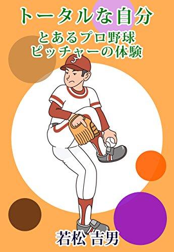 ト―タルな自分: とあるプロ野球ピッチャーの体験