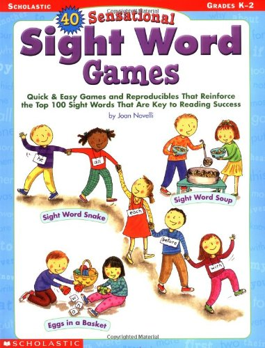40 Sensational Sight Word Games: Quick & Easy Games and Reproducibles That Reinforce the Top 100 Sight Words That Are Key to Reading Success
