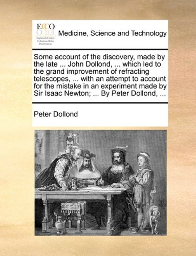 Some Account Of The Discovery, Made By The Late ... John Dollond, ... Which Led To The Grand Improvement Of Refracting Telescopes, ... With An Attempt ... Sir Isaac Newton; ... By Peter Dollond, ...