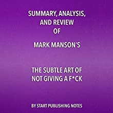 Summary, Analysis, and Review of Mark Manson's The Subtle Art of Not Giving a F--k: A Counterintuitive Approach to Living a Good Life Audiobook by  Start Publishing Notes Narrated by Michael Gilboe