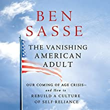The Vanishing American Adult: Our Coming-of-Age Crisis - and How to Rebuild a Culture of Self-Reliance Audiobook by Ben Sasse Narrated by Ben Sasse