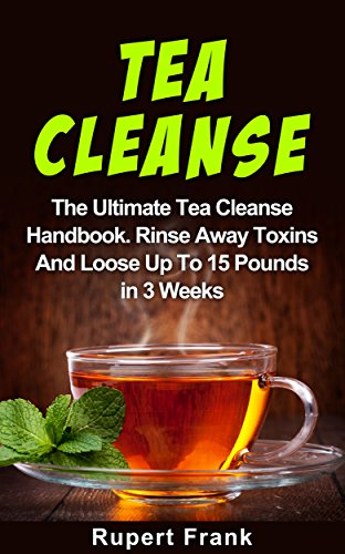 Tea Cleanse: The Tea Cleanse For Weight Loss Handbook, Rinse Away Toxins And Loose Up To 15 Pounds In 3 Weeks (Tea Cleanse Reset, Tea Recipes, Tea Cleanse For Weight Loss, Tea Detox) by Rupert Frank