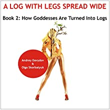 How Goddesses Are Turned into Logs: World History of Turning Women into Mats: A Log with Leg Spread Wide (       UNABRIDGED) by Andrey Davydov, Olga Skorbatyuk Narrated by Kathy Snow