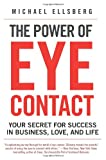 The Power of Eye Contact: Your Secret for Success in Business, Love, and Life Michael Ellsberg