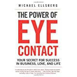 The Power of Eye Contact: Your Secret for Success in Business, Love, and Life ~ Michael Ellsberg