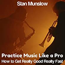 Practice Music Like a Pro: How to Get Really Good Really Fast | Livre audio Auteur(s) : Stan Munslow Narrateur(s) : Stan Munslow