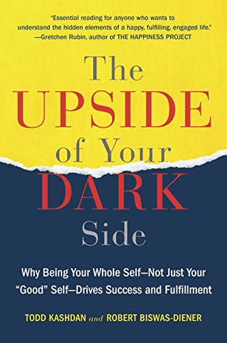 "The Upside of Your Dark Side: Why Being Your Whole Self–Not Just Your ""Good"" Self–Drives Success and Fulfillment"
