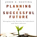Planning a Successful Future: Managing to Be Wealthy for Individuals and Their Advisors | John E. Sestina