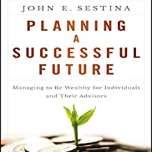 Planning a Successful Future: Managing to Be Wealthy for Individuals and Their Advisors Audiobook by John E. Sestina Narrated by Steven Menasche