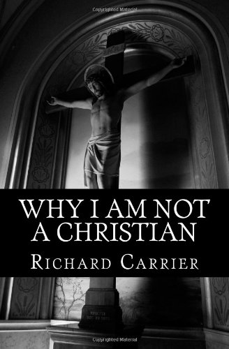 Why I Am Not a Christian: Four Conclusive Reasons to Reject the Faith: Richard Carrier Ph.D.: 9781456588854: Amazon.com: Books