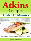 Atkins Recipes Under 15 Minutes: Delicious, Healthy and Nutritious Food