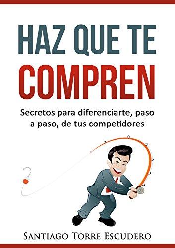 Haz que te compren: Secretos para diferenciarte, paso a paso, de la competencia y no tener que vender por precio