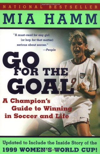 Go For the Goal: A Champion&#39;s Guide To Winning In Soccer And Life