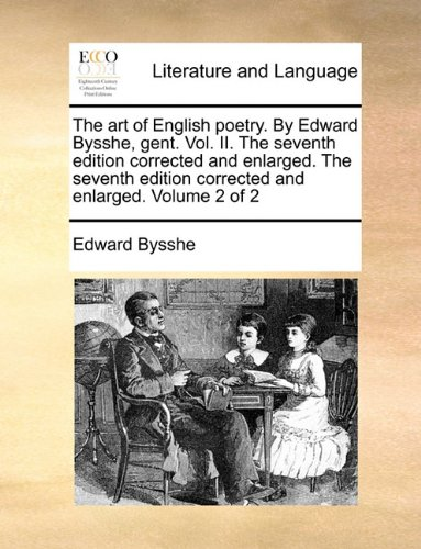 The art of English poetry. By Edward Bysshe, gent.  Vol. II.  The seventh edition corrected and enlarged. The seventh edition corrected and enlarged. Volume 2 of 2